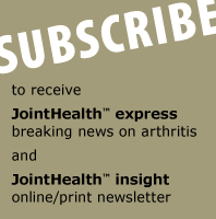 SUBSCRIBE JointHealth™ express - breaking news on arthritis. JointHealth™ insight - online/print newsletter.