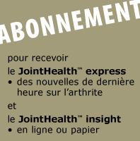 ABONNEMENT le JointHealth™ express - des nouvelles de dernière heure sur l'arthrite. le Mensuel JointHealth™ - en ligne ou papier.